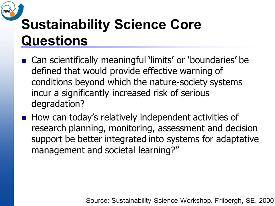 Sustainability Science Core Questions Can scientifically meaningful limits or boundaries be defined that would provide effective warning of conditions