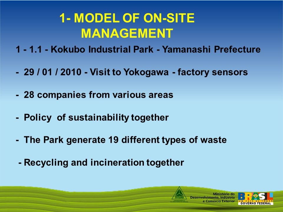GOVERNO FEDERAL 1 - 1.1 - Kokubo Industrial Park - Yamanashi Prefecture - 29 / 01 / 2010 - Visit to Yokogawa - factory sensors - 28 companies from various areas - Policy of sustainability together - The Park generate 19 different types of waste - Recycling and incineration together 1- MODEL OF ON-SITE MANAGEMENT