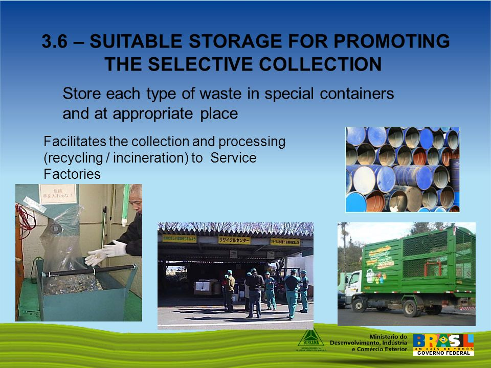 GOVERNO FEDERAL 3.6 – SUITABLE STORAGE FOR PROMOTING THE SELECTIVE COLLECTION Store each type of waste in special containers and at appropriate place Facilitates the collection and processing (recycling / incineration) to Service Factories