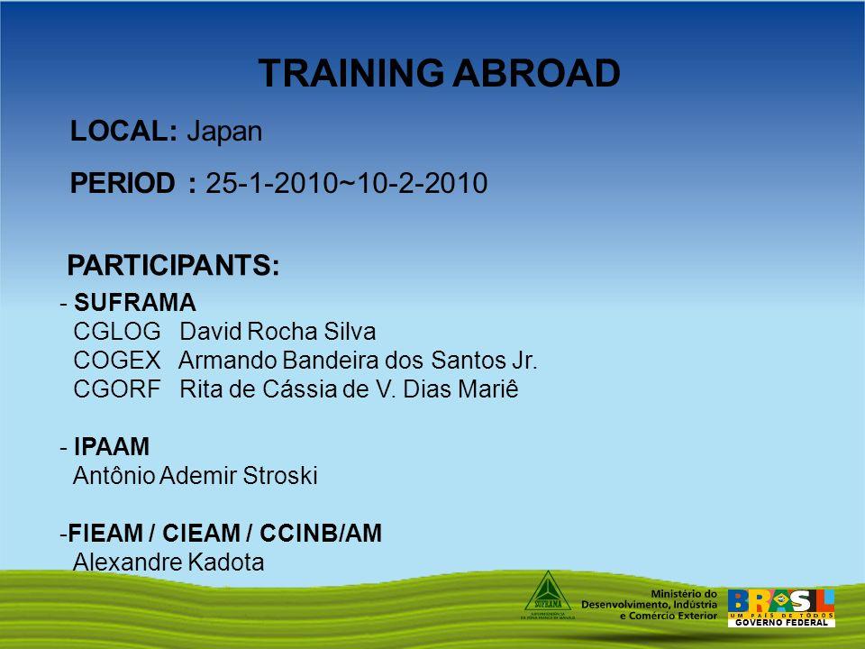 GOVERNO FEDERAL LOCAL: Japan PERIOD : 25-1-2010~10-2-2010 PARTICIPANTS: - SUFRAMA CGLOG David Rocha Silva COGEX Armando Bandeira dos Santos Jr.