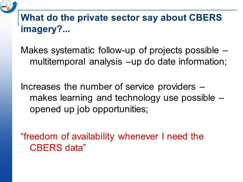 What do the private sector say about CBERS imagery?... Makes systematic follow-up of projects possible – multitemporal analysis –up do date informatio