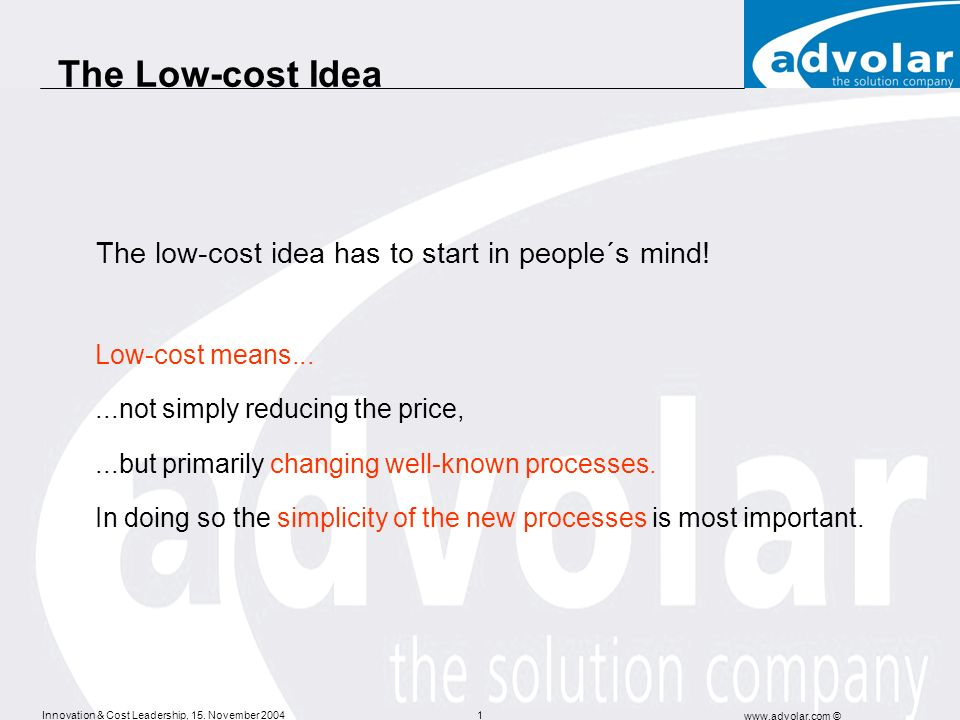 Innovation & Cost Leadership, 15. November 2004 www.advolar.com © 1 The Low-cost Idea The low-cost idea has to start in people´s mind! Low-cost means.
