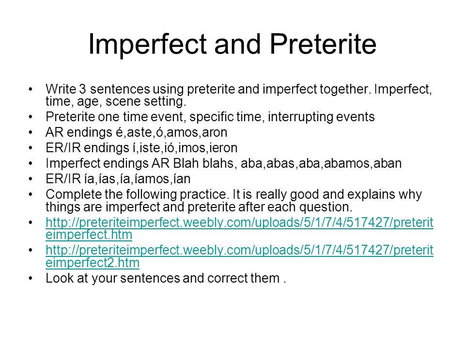 Imperfect and Preterite Write 3 sentences using preterite and imperfect together. Imperfect, time, age, scene setting. Preterite one time event, speci