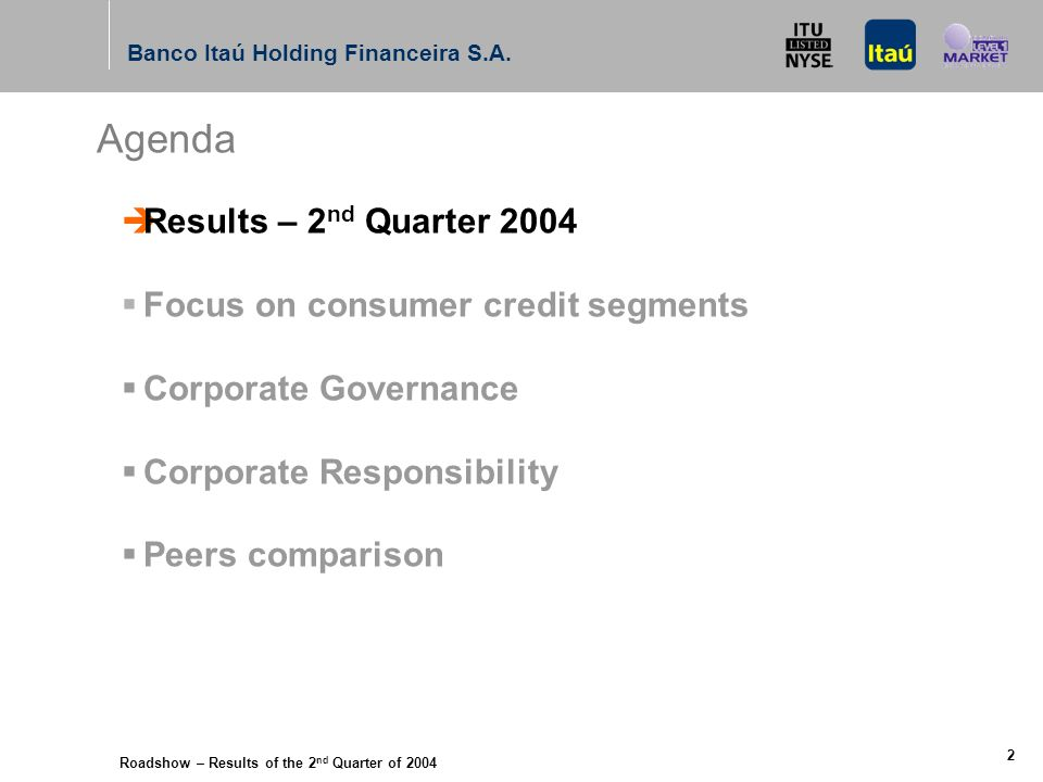 Roadshow – Results of the 2 nd Quarter of 2004 Banco Itaú Holding Financeira S.A. 1 Agenda Results – 2 nd Quarter 2004 Focus on consumer credit segmen