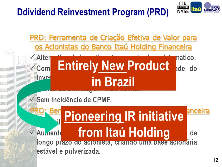 11 Dividend Reinvestment Program (PRD) PRD: Tool for Creating Real Value for Shareholders of Banco Itaú Holding Financeira Opportunity for organized and systematic investment.