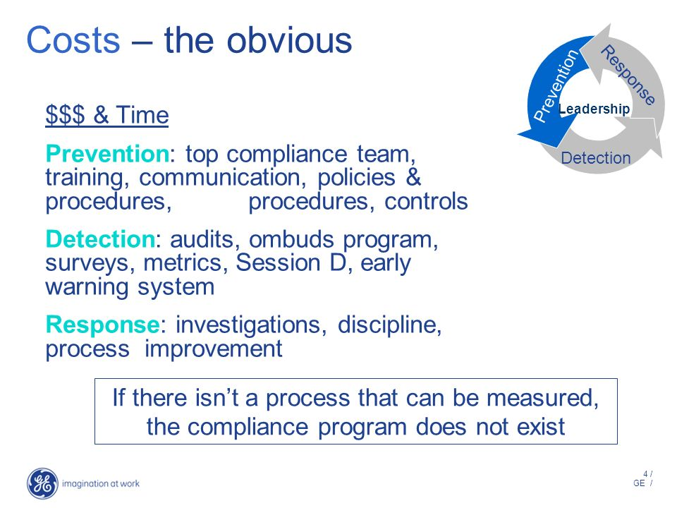 4 / GE / Costs – the obvious $$$ & Time Prevention: top compliance team, training, communication, policies & procedures, procedures, controls Detection: audits, ombuds program, surveys, metrics, Session D, early warning system Response: investigations, discipline, process improvement Leadership Prevention Detection Response If there isnt a process that can be measured, the compliance program does not exist