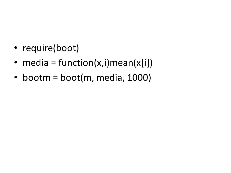require(boot) media = function(x,i)mean(x[i]) bootm = boot(m, media, 1000)