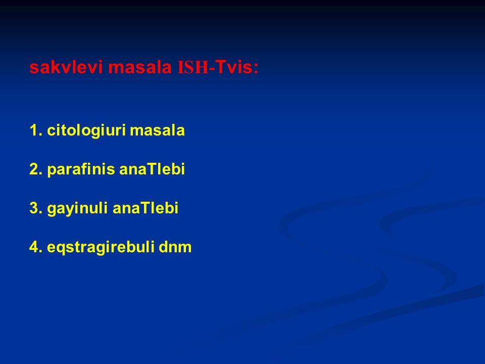 sakvlevi masala ISH- Tvis: 1. citologiuri masala 2. parafinis anaTlebi 3. gayinuli anaTlebi 4. eqstragirebuli dnm