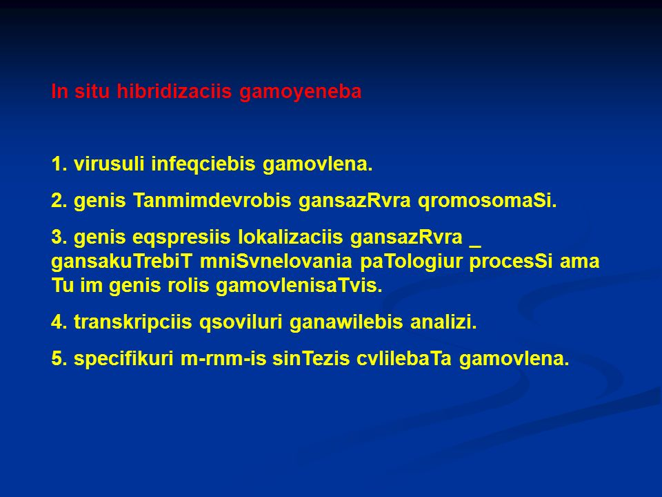 In situ hibridizaciis gamoyeneba 1. virusuli infeqciebis gamovlena. 2. genis Tanmimdevrobis gansazRvra qromosomaSi. 3. genis eqspresiis lokalizaciis g
