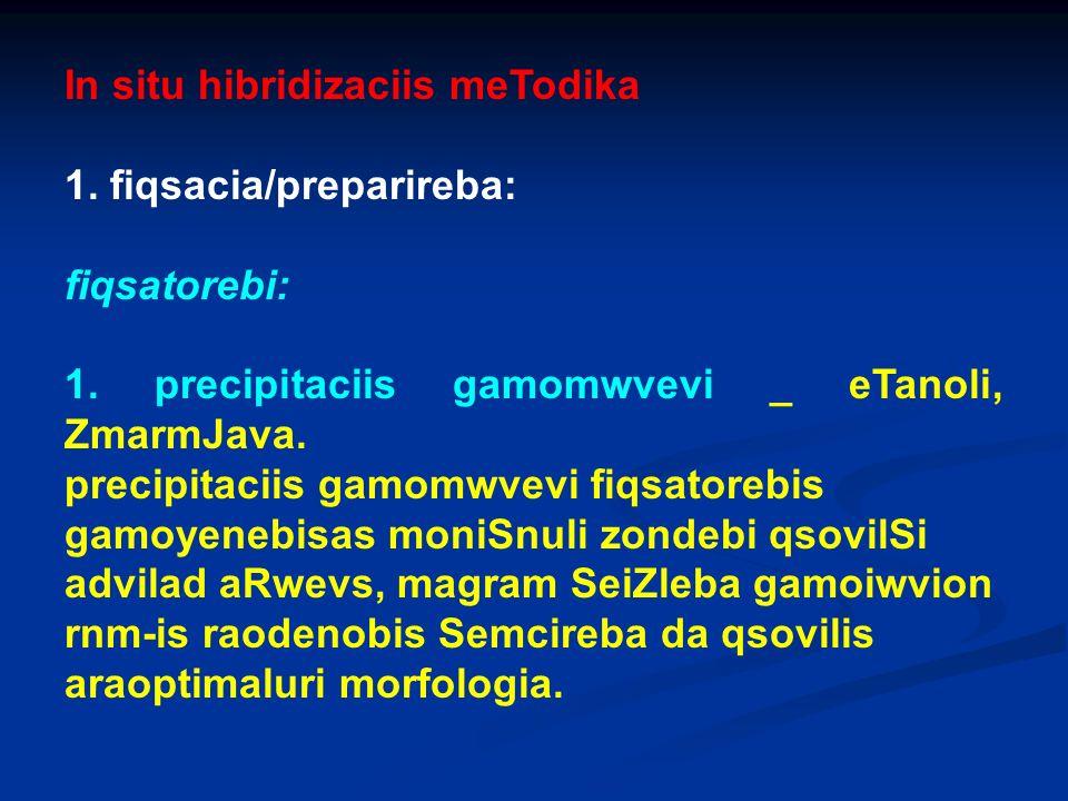 In situ hibridizaciis meTodika 1. fiqsacia/preparireba: fiqsatorebi: 1. precipitaciis gamomwvevi _ eTanoli, ZmarmJava. precipitaciis gamomwvevi fiqsat