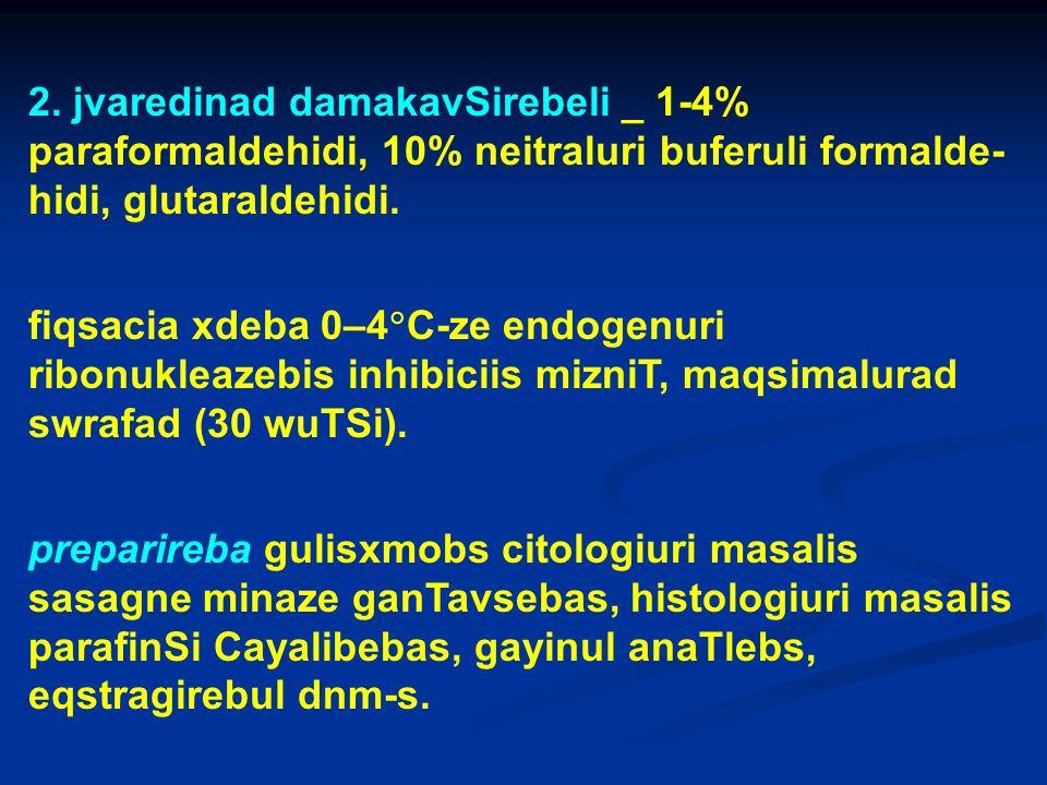 2. jvaredinad damakavSirebeli _ 1-4% paraformaldehidi, 10% neitraluri buferuli formalde- hidi, glutaraldehidi. fiqsacia xdeba 0–4 C-ze endogenuri ribo