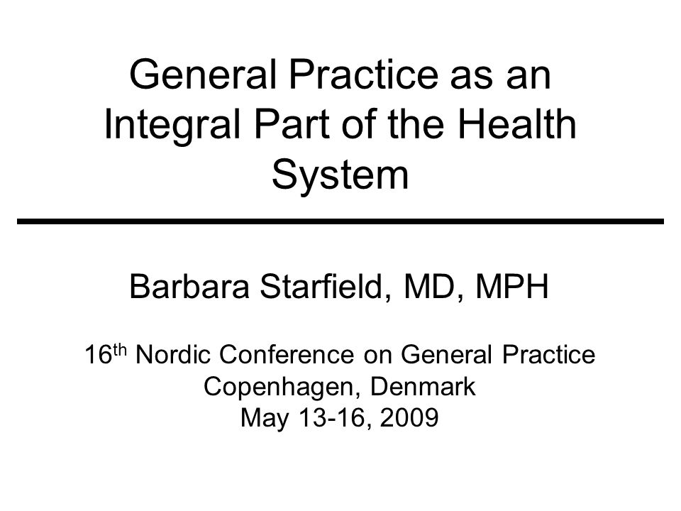 General Practice as an Integral Part of the Health System Barbara Starfield, MD, MPH 16 th Nordic Conference on General Practice Copenhagen, Denmark M