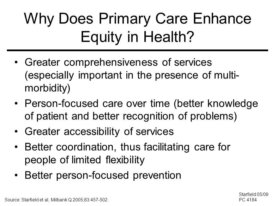 Why Does Primary Care Enhance Equity in Health? Greater comprehensiveness of services (especially important in the presence of multi- morbidity) Perso