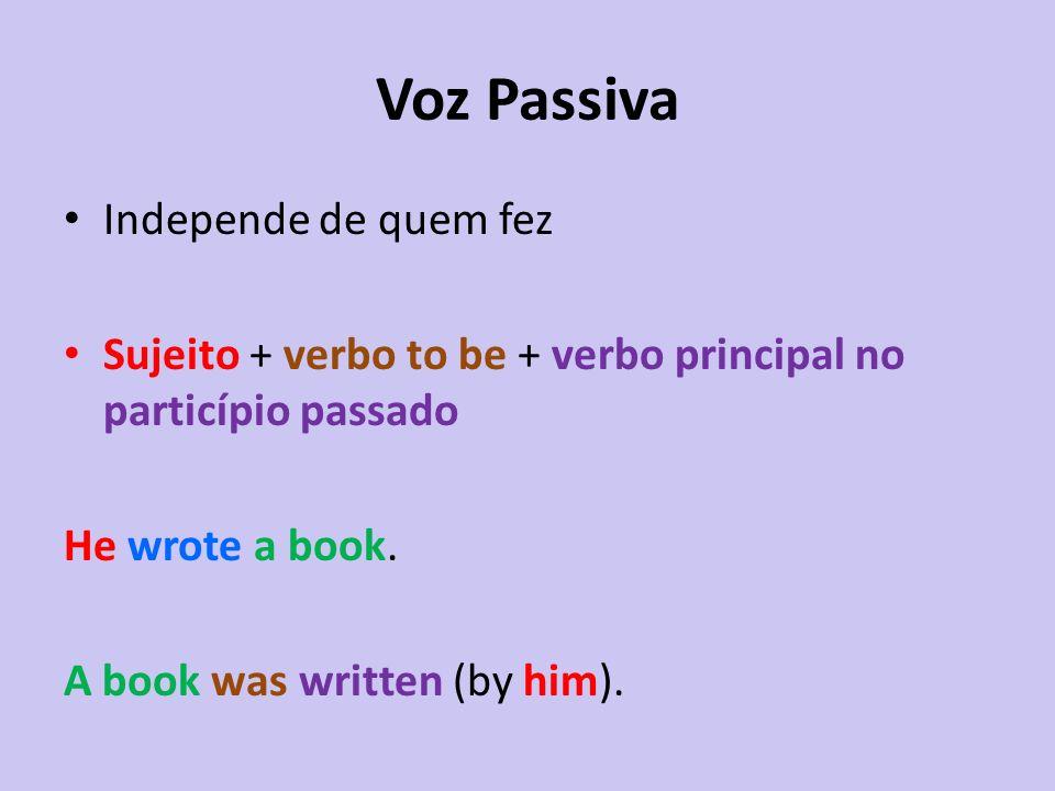 Voz Passiva Independe de quem fez Sujeito + verbo to be + verbo principal no particípio passado He wrote a book.