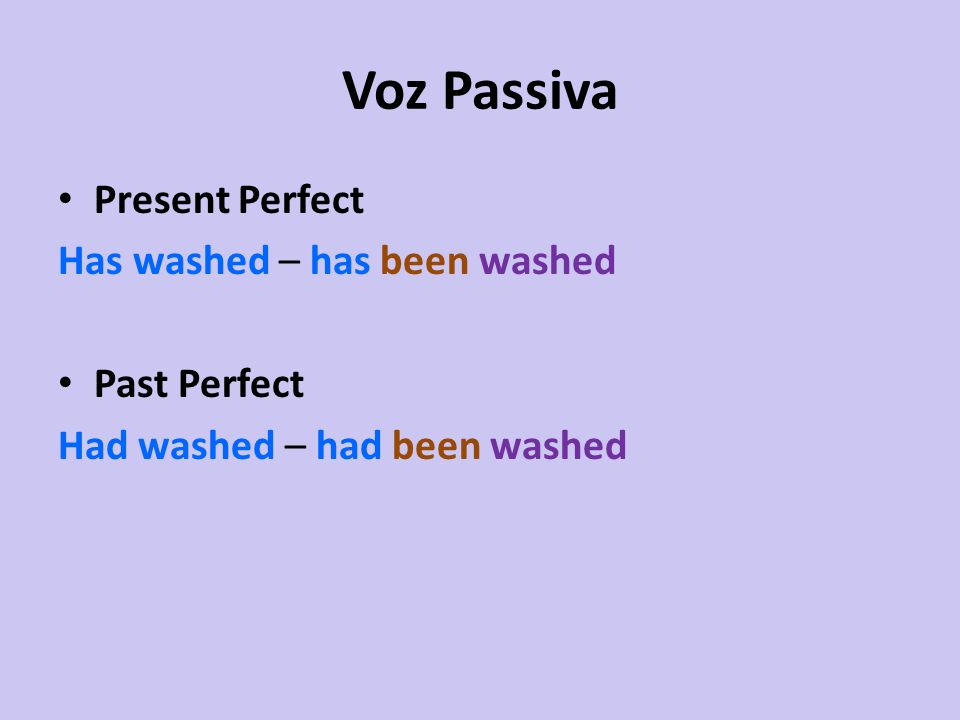 Voz Passiva Present Perfect Has washed – has been washed Past Perfect Had washed – had been washed