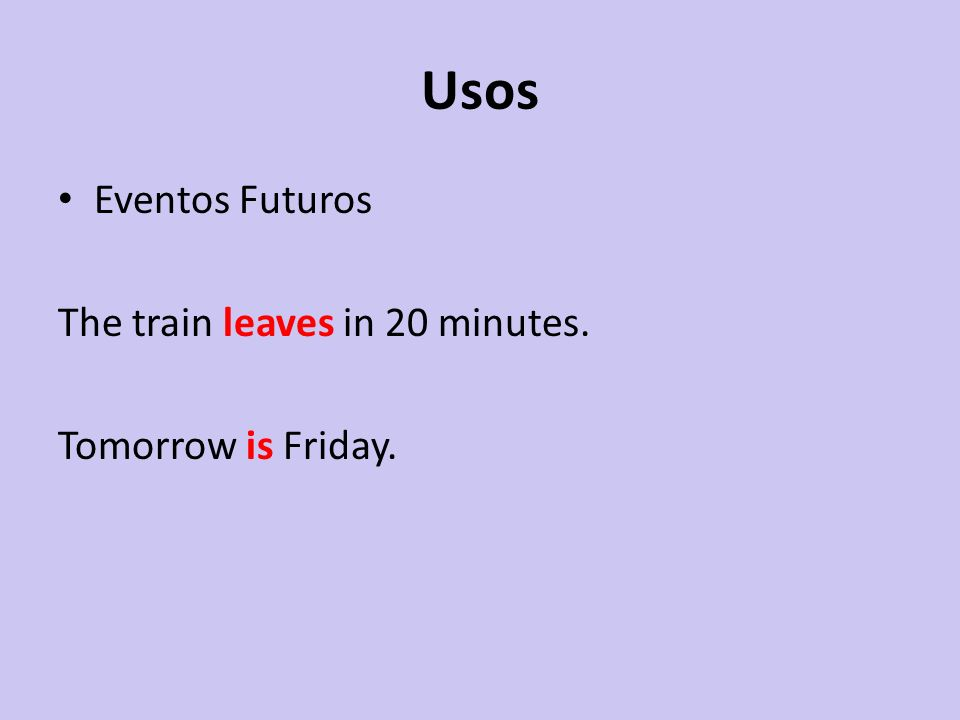 Usos Eventos Futuros The train leaves in 20 minutes. Tomorrow is Friday.