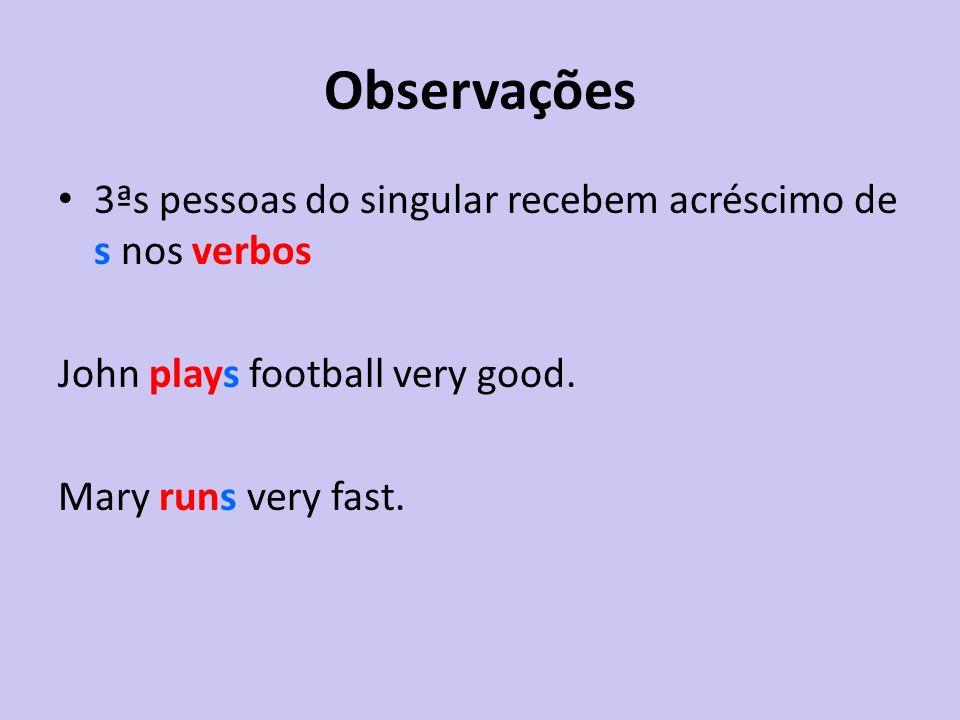 Observações 3ªs pessoas do singular recebem acréscimo de s nos verbos John plays football very good. Mary runs very fast.