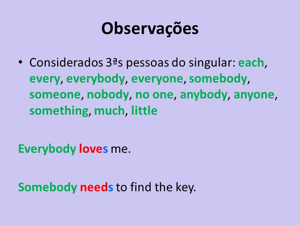 Observações Considerados 3ªs pessoas do singular: each, every, everybody, everyone, somebody, someone, nobody, no one, anybody, anyone, something, muc