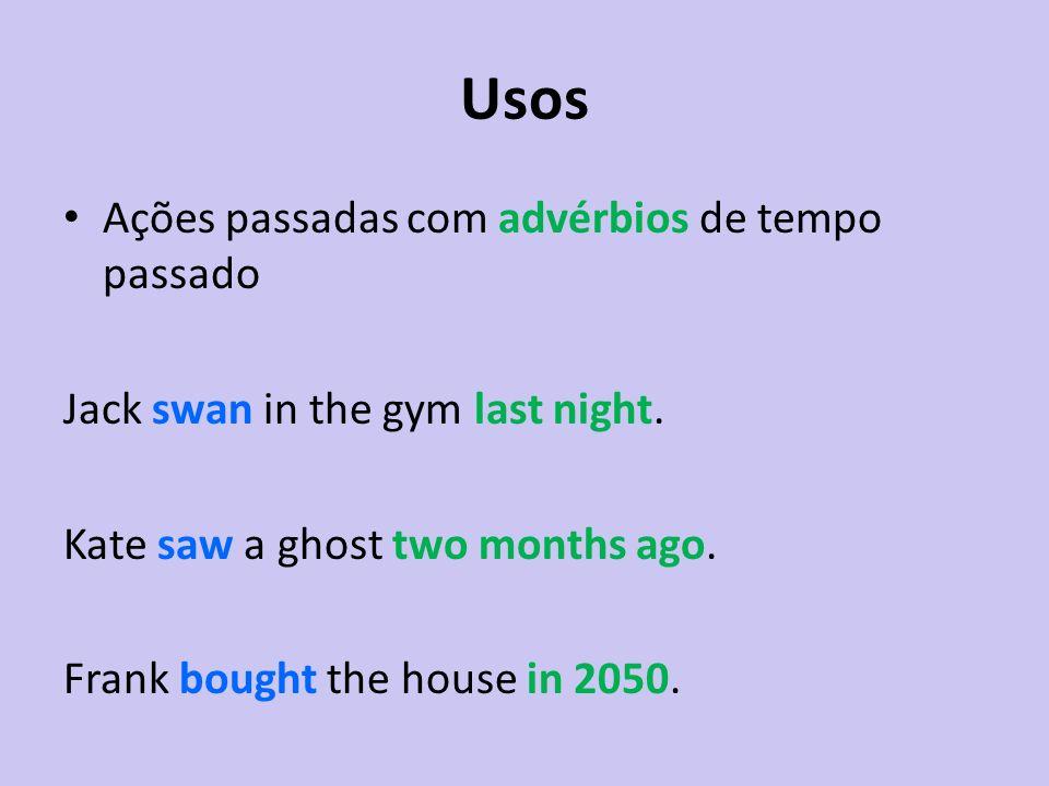 Usos Ações passadas com advérbios de tempo passado Jack swan in the gym last night. Kate saw a ghost two months ago. Frank bought the house in 2050.