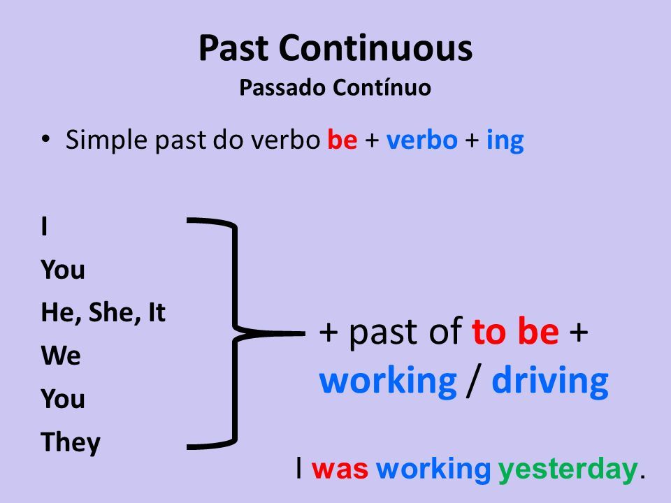 Simple past do verbo be + verbo + ing I You He, She, It We You They + past of to be + working / driving I was working yesterday.