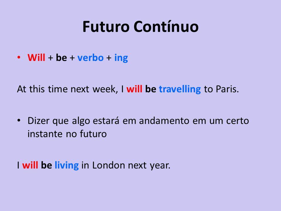 Futuro Contínuo Will + be + verbo + ing At this time next week, I will be travelling to Paris. Dizer que algo estará em andamento em um certo instante