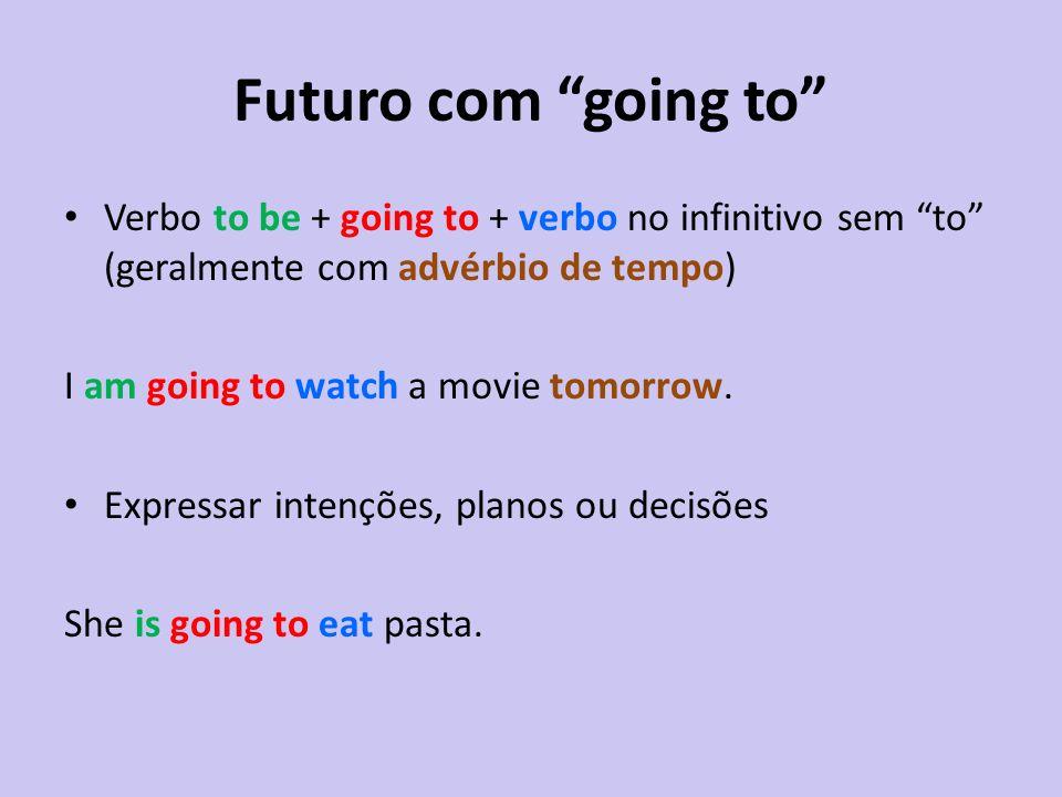 Futuro com going to Verbo to be + going to + verbo no infinitivo sem to (geralmente com advérbio de tempo) I am going to watch a movie tomorrow. Expre