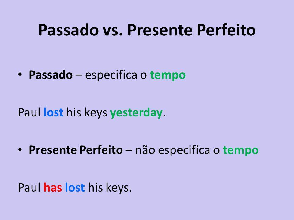 Passado vs. Presente Perfeito Passado – especifica o tempo Paul lost his keys yesterday. Presente Perfeito – não especifíca o tempo Paul has lost his
