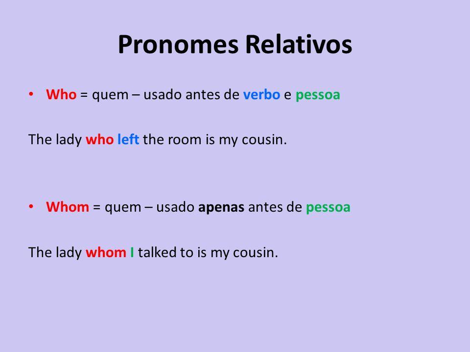 Who = quem – usado antes de verbo e pessoa The lady who left the room is my cousin. Whom = quem – usado apenas antes de pessoa The lady whom I talked