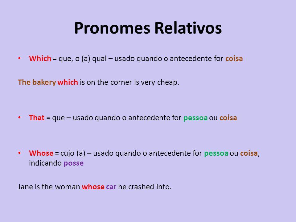 Pronomes Relativos Which = que, o (a) qual – usado quando o antecedente for coisa The bakery which is on the corner is very cheap. That = que – usado