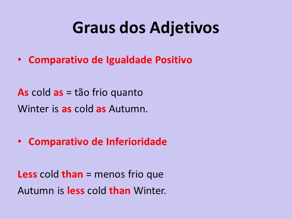 Comparativo de Igualdade Positivo As cold as = tão frio quanto Winter is as cold as Autumn. Comparativo de Inferioridade Less cold than = menos frio q