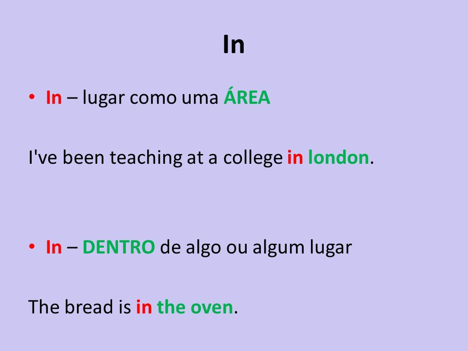 In In – lugar como uma ÁREA I've been teaching at a college in london. In – DENTRO de algo ou algum lugar The bread is in the oven.