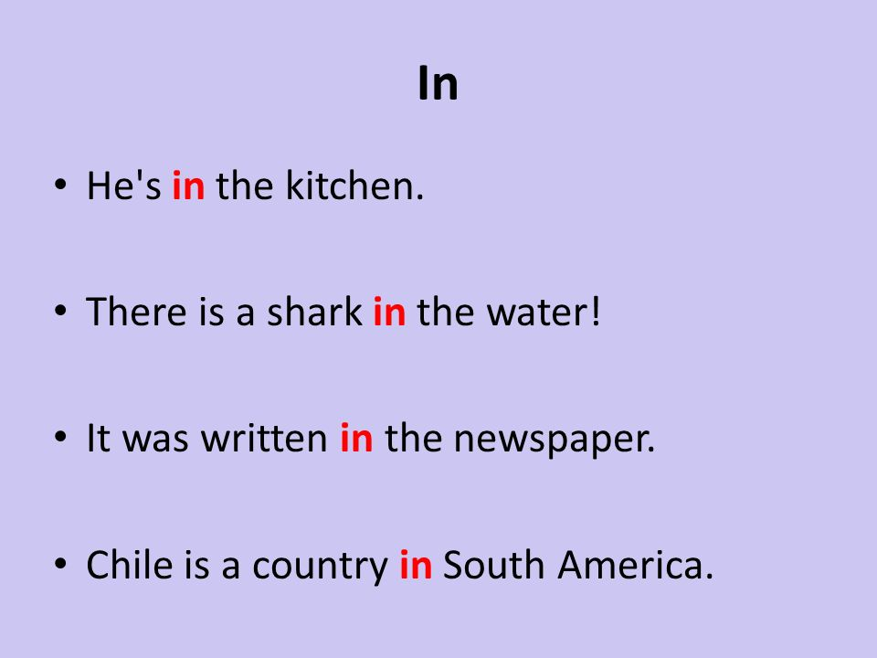In He's in the kitchen. There is a shark in the water! It was written in the newspaper. Chile is a country in South America.