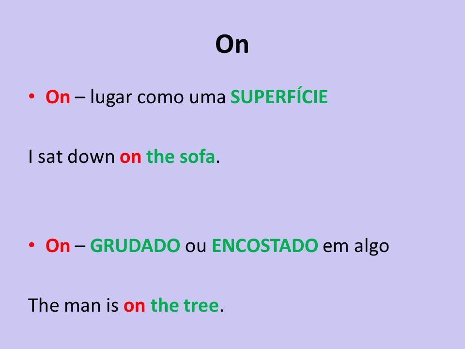 On On – lugar como uma SUPERFÍCIE I sat down on the sofa. On – GRUDADO ou ENCOSTADO em algo The man is on the tree.