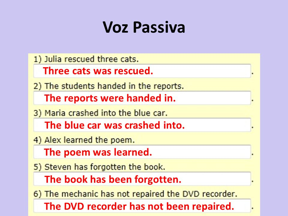 Voz Passiva Three cats was rescued. The reports were handed in. The blue car was crashed into. The poem was learned. The book has been forgotten. The