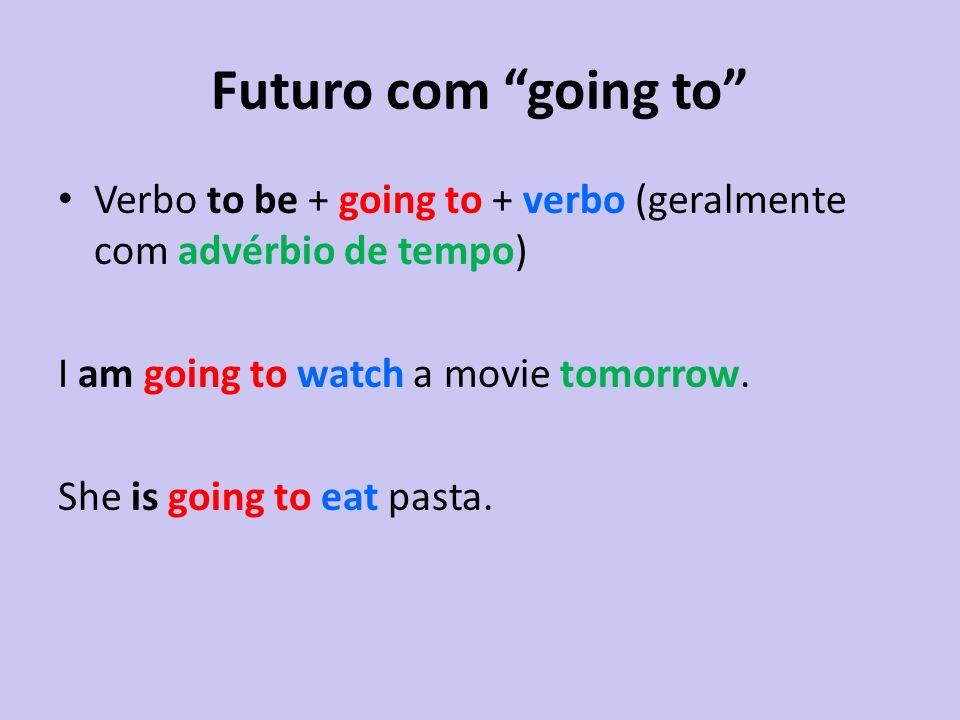 Futuro com going to Verbo to be + going to + verbo (geralmente com advérbio de tempo) I am going to watch a movie tomorrow. She is going to eat pasta.