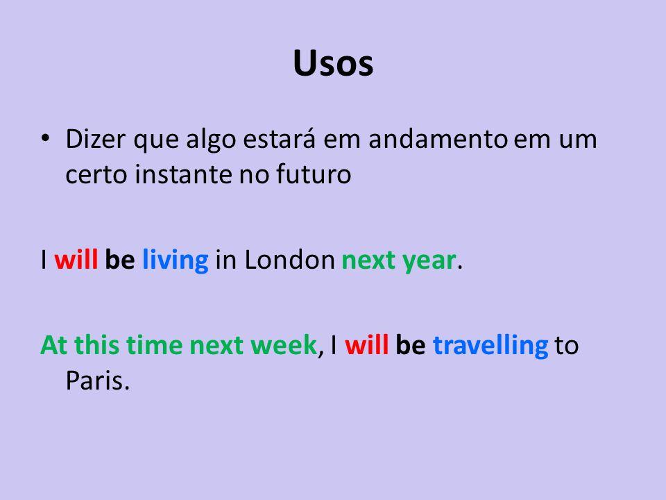 Usos Dizer que algo estará em andamento em um certo instante no futuro I will be living in London next year. At this time next week, I will be travell