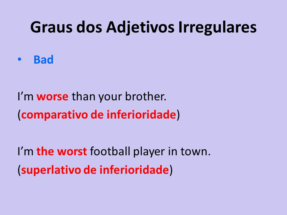 Graus dos Adjetivos Irregulares Bad Im worse than your brother. (comparativo de inferioridade) Im the worst football player in town. (superlativo de i
