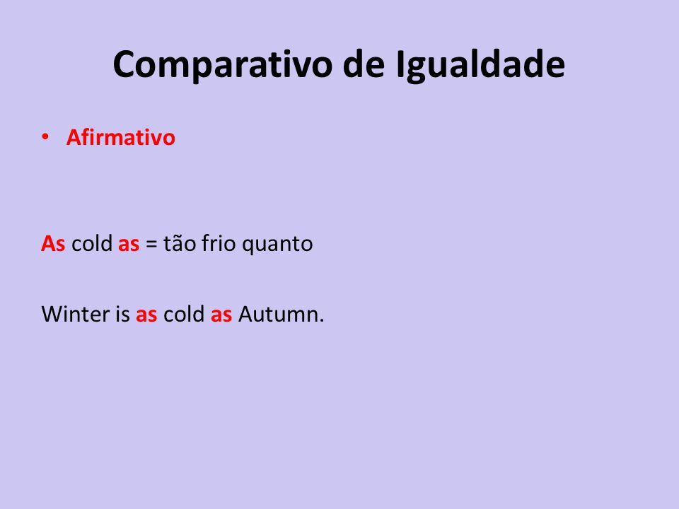 Comparativo de Igualdade Afirmativo As cold as = tão frio quanto Winter is as cold as Autumn.