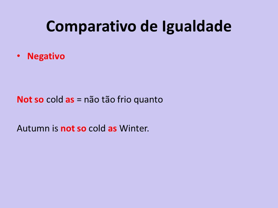 Comparativo de Igualdade Negativo Not so cold as = não tão frio quanto Autumn is not so cold as Winter.