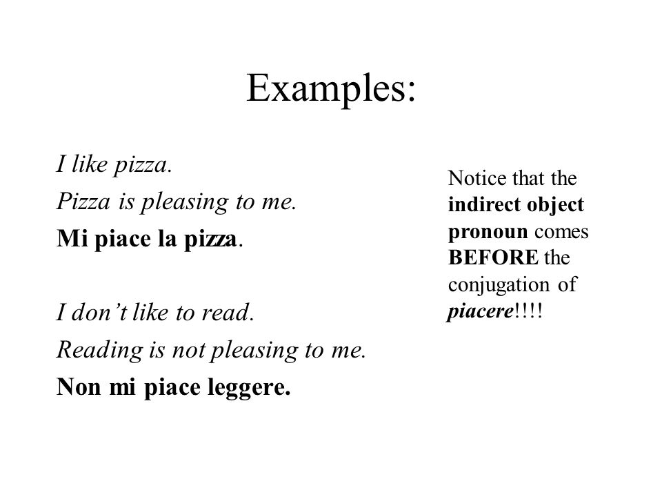 Examples: I like pizza. Pizza is pleasing to me. Mi piace la pizza. I dont like to read. Reading is not pleasing to me. Non mi piace leggere. Notice t