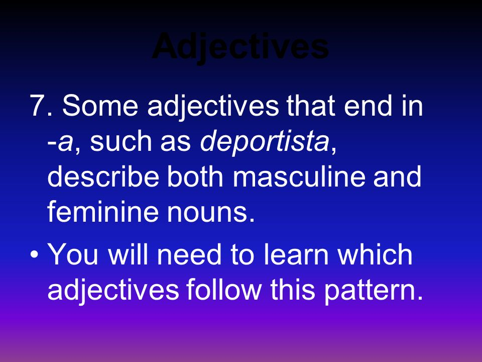 Adjectives 6. When an adjective ends in - or, an -a is added to describe a feminine noun.