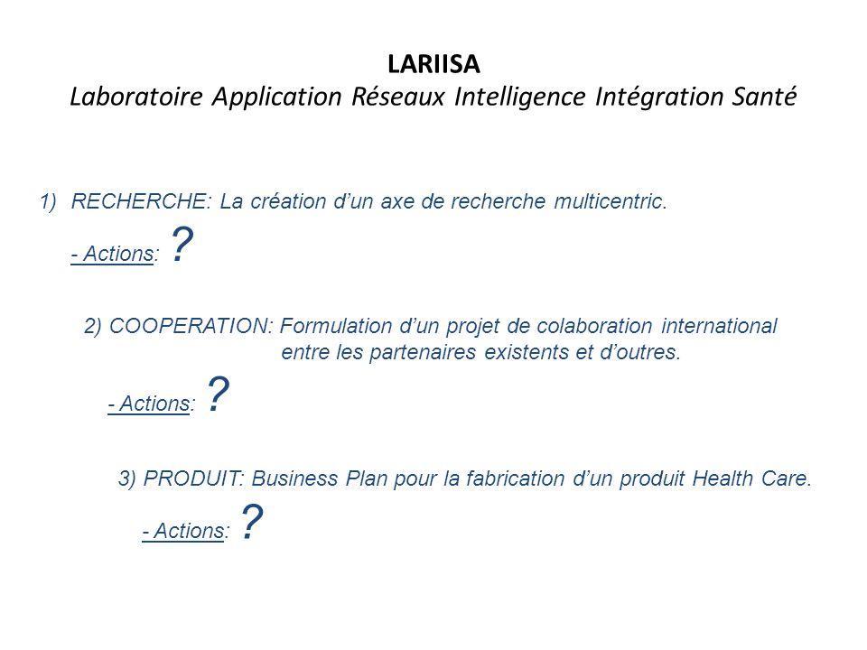 LARIISA Laboratoire Application Réseaux Intelligence Intégration Santé 1)RECHERCHE: La création dun axe de recherche multicentric.