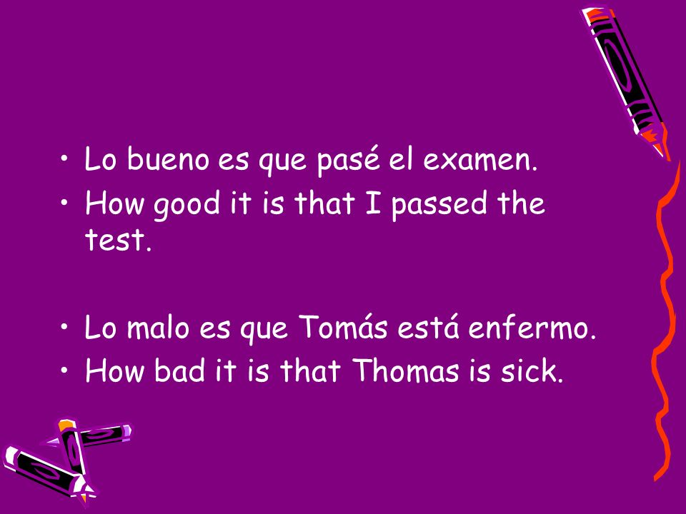 Lo bueno es que pasé el examen. How good it is that I passed the test. Lo malo es que Tomás está enfermo. How bad it is that Thomas is sick.
