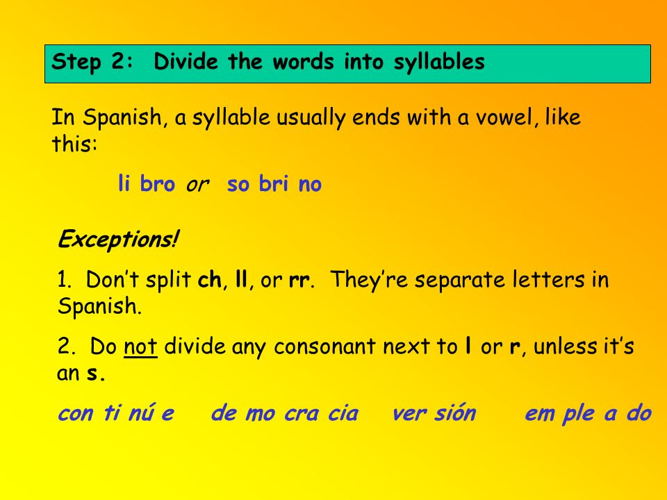 Step 2: Divide the words into syllables In Spanish, a syllable usually ends with a vowel, like this: li broor so bri no Exceptions! 1. Dont split ch,