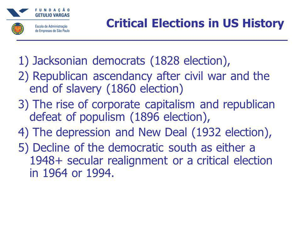 Critical Elections in US History 1) Jacksonian democrats (1828 election), 2) Republican ascendancy after civil war and the end of slavery (1860 election) 3) The rise of corporate capitalism and republican defeat of populism (1896 election), 4) The depression and New Deal (1932 election), 5) Decline of the democratic south as either a secular realignment or a critical election in 1964 or 1994.