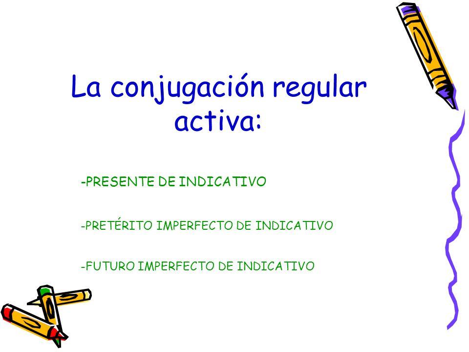 -PRESENTE DE INDICATIVO La conjugación regular activa: -PRETÉRITO IMPERFECTO DE INDICATIVO -FUTURO IMPERFECTO DE INDICATIVO