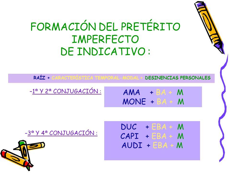 FORMACIÓN DEL PRETÉRITO IMPERFECTO DE INDICATIVO : RAÍZ + CARACTERÍSTICA TEMPORAL-MODAL + DESINENCIAS PERSONALES AMA + BA + M MONE + BA + M –1ª Y 2ª CONJUGACIÓN : –3ª Y 4ª CONJUGACIÓN : DUC + EBA + M CAPI + EBA + M AUDI + EBA + M