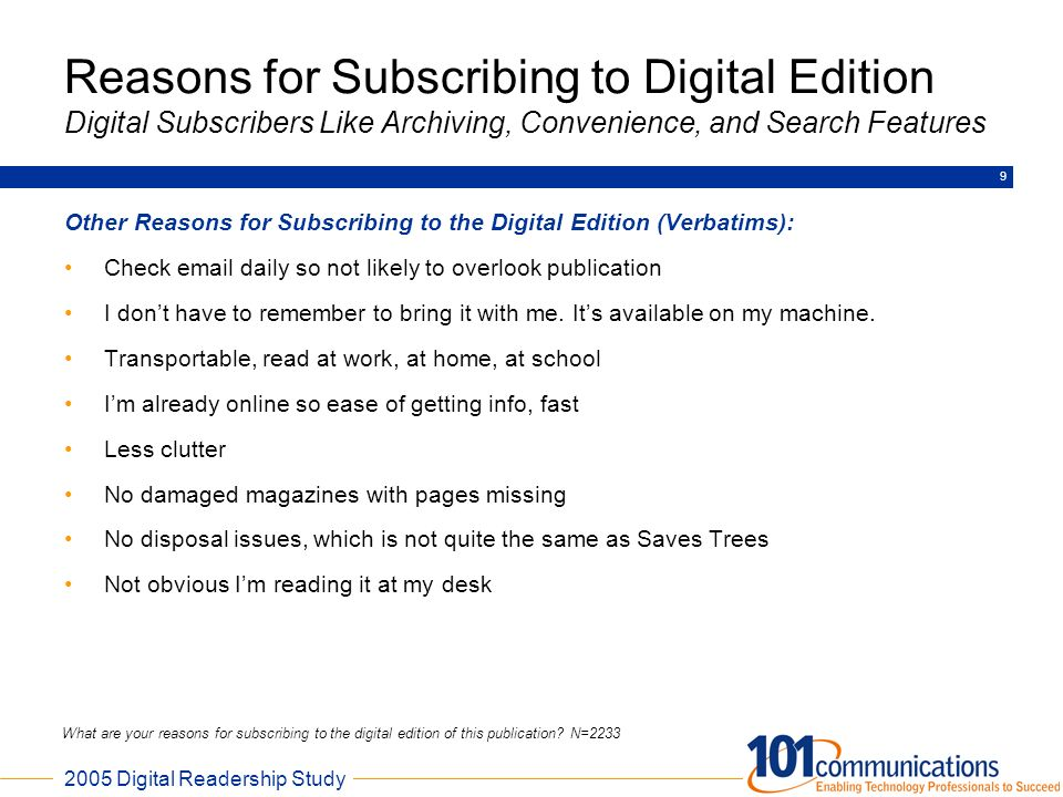 2005 Digital Readership Study 9 Other Reasons for Subscribing to the Digital Edition (Verbatims): Check email daily so not likely to overlook publicat