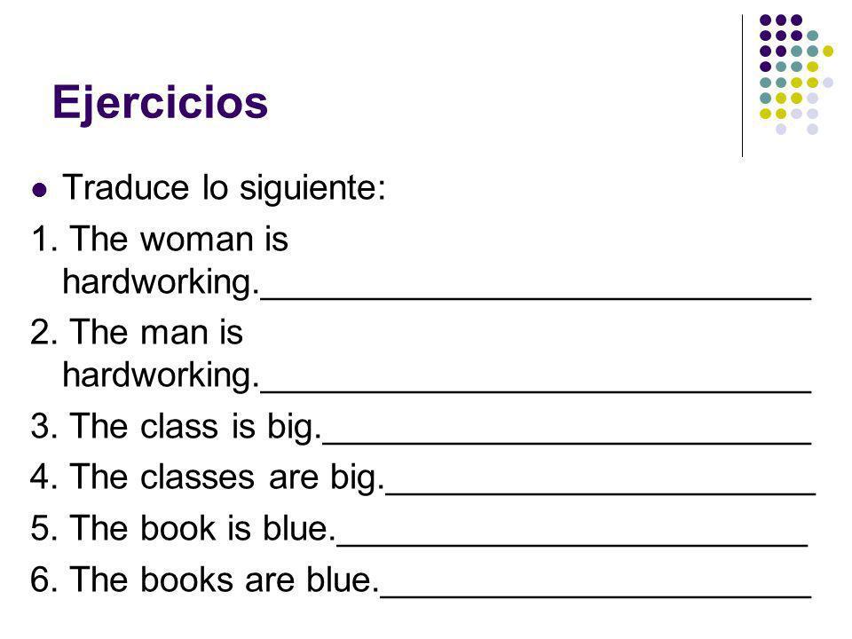 Ejercicios Traduce lo siguiente: 1. The woman is hardworking.____________________________ 2. The man is hardworking.____________________________ 3. Th