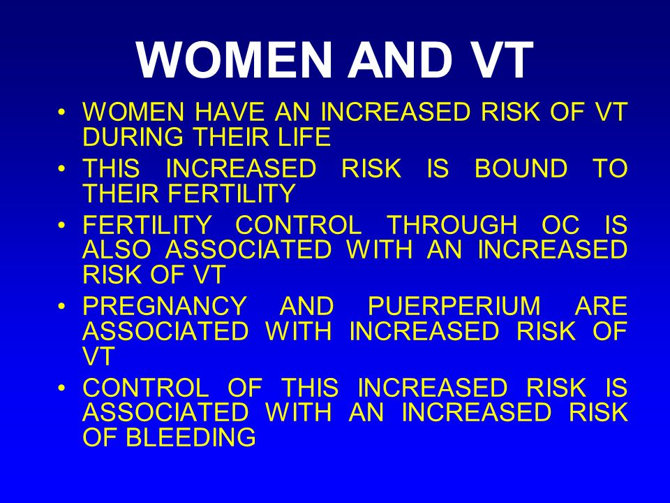 WOMEN AND VT WOMEN HAVE AN INCREASED RISK OF VT DURING THEIR LIFE THIS INCREASED RISK IS BOUND TO THEIR FERTILITY FERTILITY CONTROL THROUGH OC IS ALSO